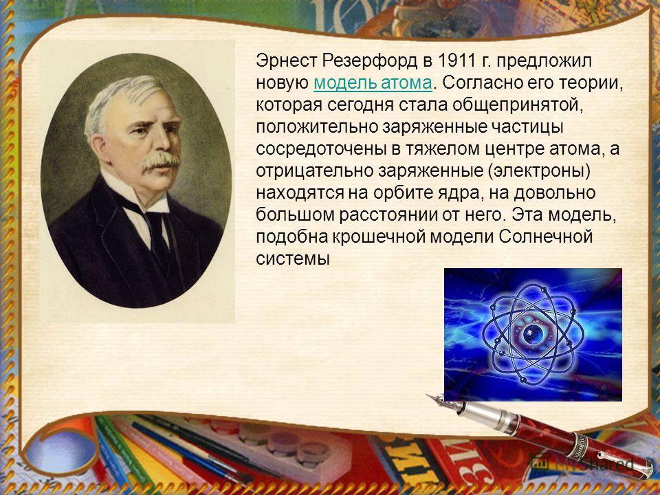 Эрнест Резерфорд в 1911 г. предложил новую модель атома. Согласно его теории, которая сегодня стала общепринятой, положительно заряженные частицы сосредоточены в тяжелом центре атома, а отрицательно заряженные (электроны) находятся на орбите ядра, на