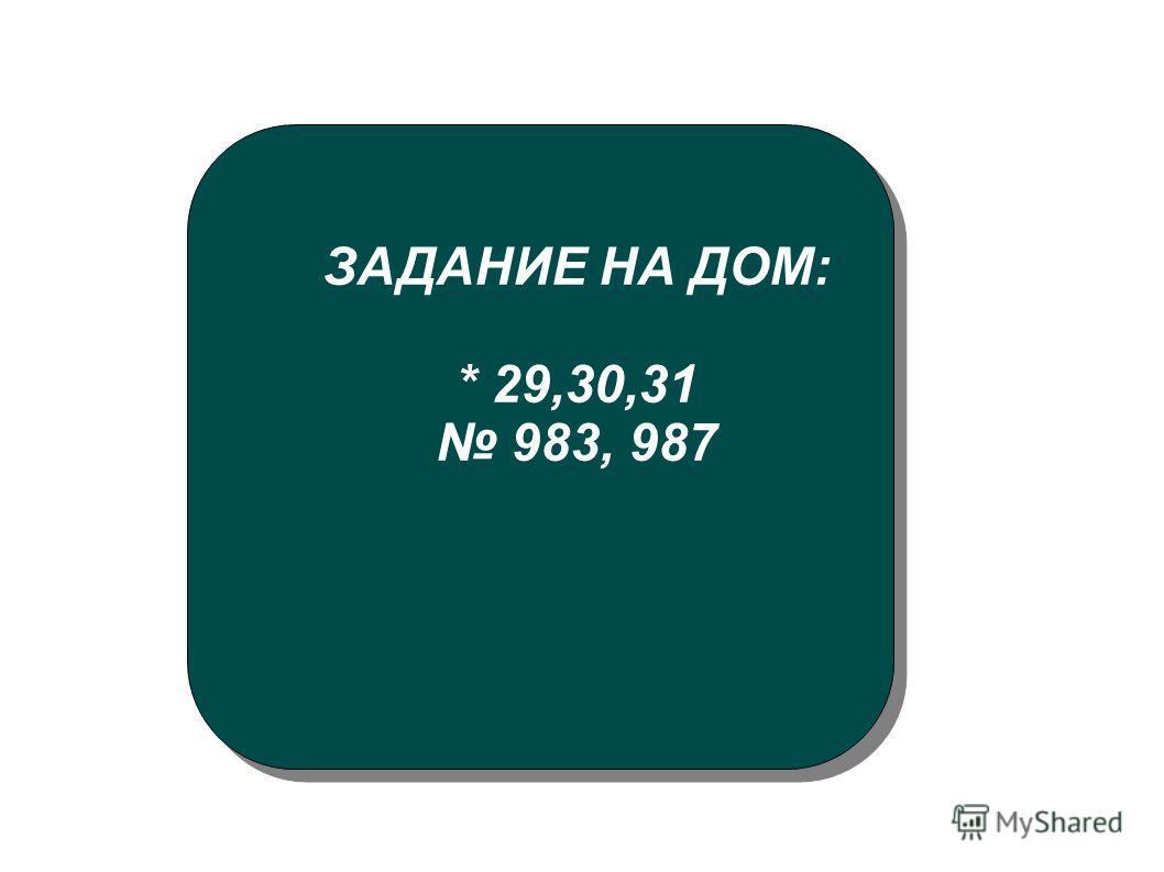 ЗАДАНИЕ НА ДОМ: * 29,30,31 983, 987
