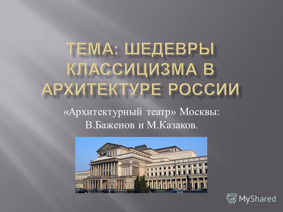 « Архитектурный театр » Москвы : В. Баженов и М. Казаков.
