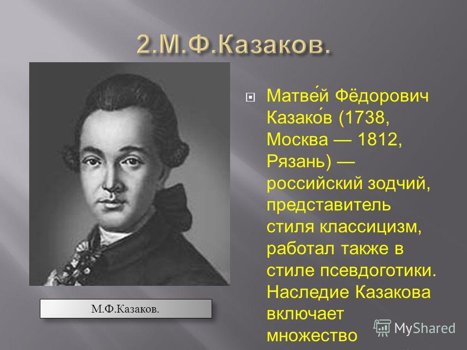 Матве́й Фёдорович Казако́в (1738, Москва 1812, Рязань) российский зодчий, представитель стиля классицизм, работал также в стиле псевдоготики. Наследие Казакова включает множество графических работ архитектурных чертежей, гравюр и рисунков. М.Ф.Казако