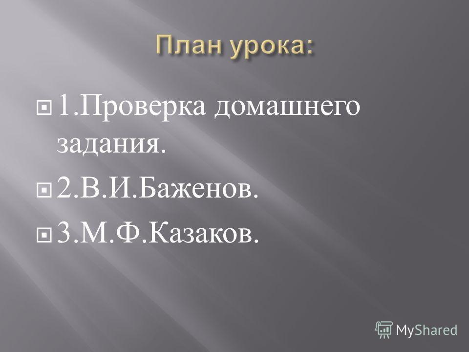 1. Проверка домашнего задания. 2. В. И. Баженов. 3. М. Ф. Казаков.