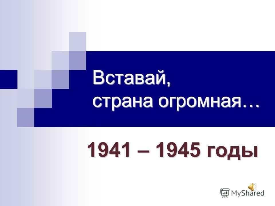 Вставай, страна огромная… 1941 – 1945 годы