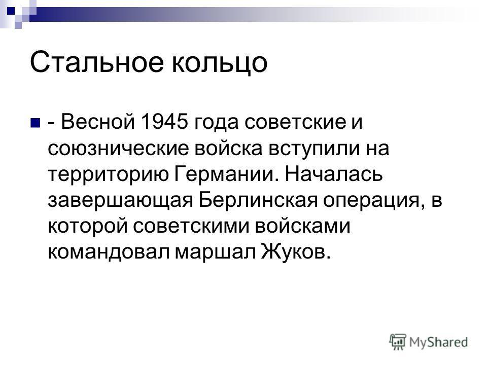 Стальное кольцо - Весной 1945 года советские и союзнические войска вступили на территорию Германии. Началась завершающая Берлинская операция, в которой советскими войсками командовал маршал Жуков.
