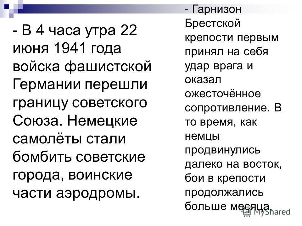 - В 4 часа утра 22 июня 1941 года войска фашистской Германии перешли границу советского Союза. Немецкие самолёты стали бомбить советские города, воинские части аэродромы. - Гарнизон Брестской крепости первым принял на себя удар врага и оказал ожесточ