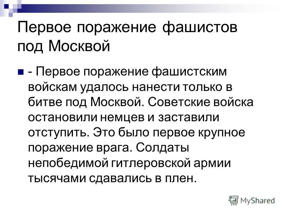 Первое поражение фашистов под Москвой - Первое поражение фашистским войскам удалось нанести только в битве под Москвой. Советские войска остановили немцев и заставили отступить. Это было первое крупное поражение врага. Солдаты непобедимой гитлеровско