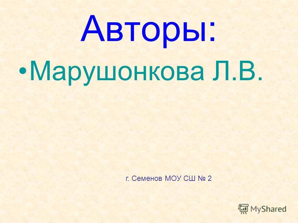 Авторы: Марушонкова Л.В. г. Семенов МОУ СШ 2
