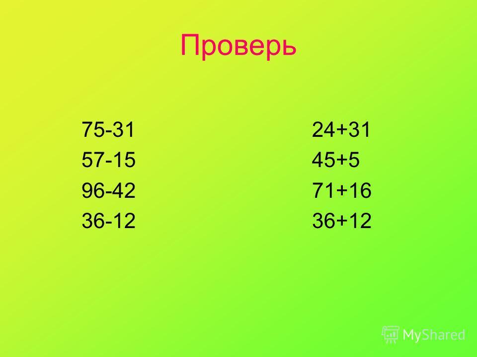 Проверь 75-31 24+31 57-15 45+5 96-42 71+16 36-12 36+12