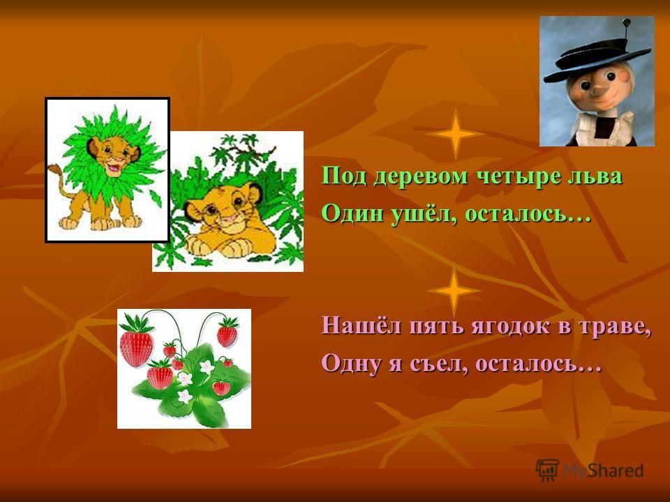 Под деревом четыре льва Один ушёл, осталось… Нашёл пять ягодок в траве, Одну я съел, осталось…