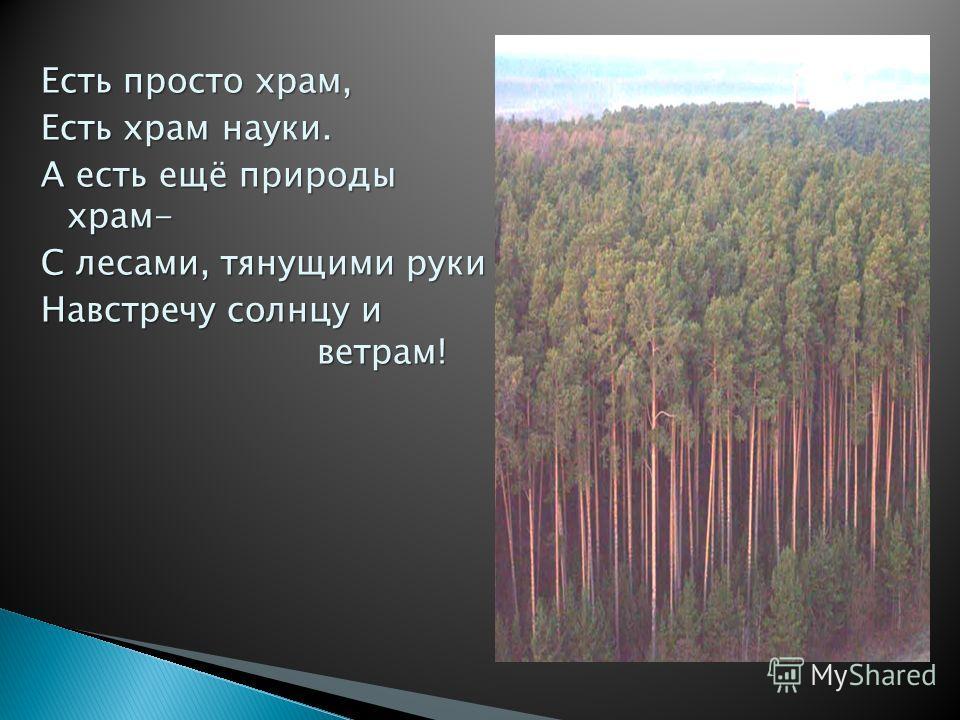 Есть просто храм, Есть храм науки. А есть ещё природы храм- С лесами, тянущими руки Навстречу солнцу и ветрам!