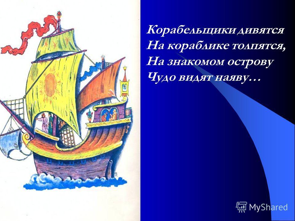 Корабельщики дивятся На кораблике толпятся, На знакомом острову Чудо видят наяву…