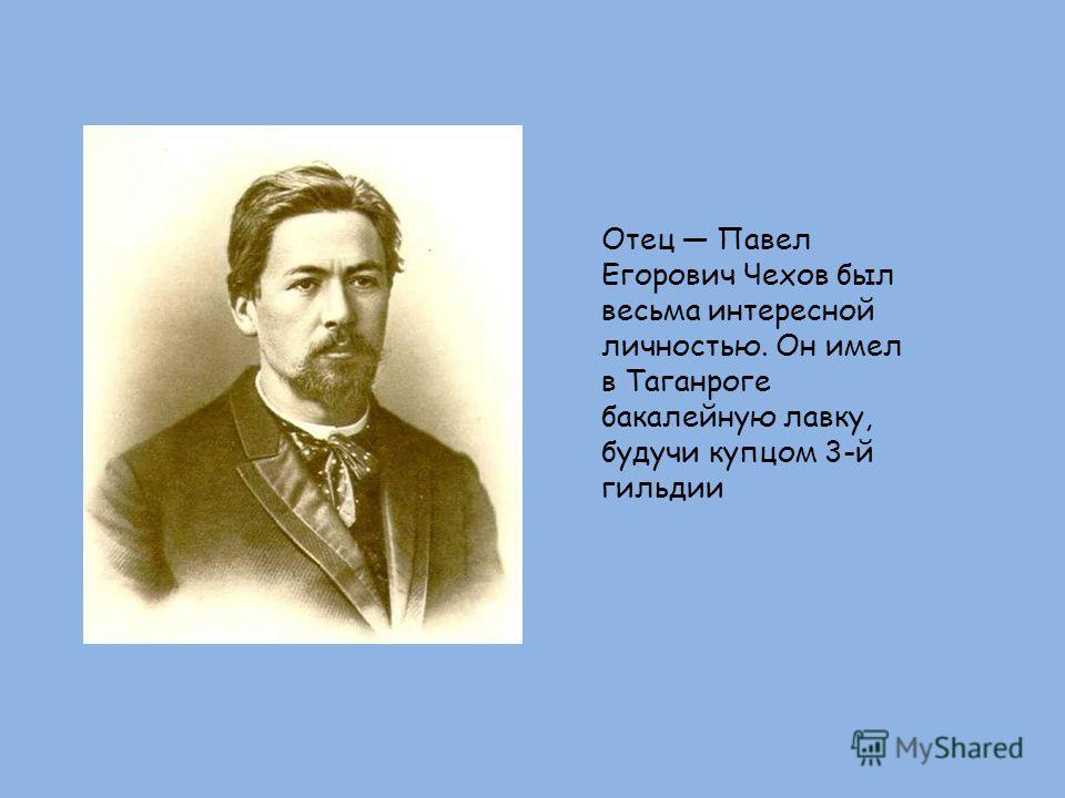 Отец Павел Егорович Чехов был весьма интересной личностью. Он имел в Таганроге бакалейную лавку, будучи купцом 3-й гильдии