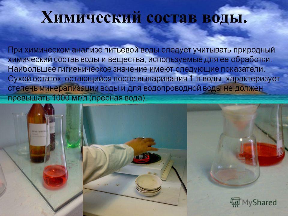 Химический состав воды. При химическом анализе питьевой воды следует учитывать природный химический состав воды и вещества, используемые для ее обработки. Наибольшее гигиеническое значение имеют следующие показатели. Сухой остаток, остающийся после в