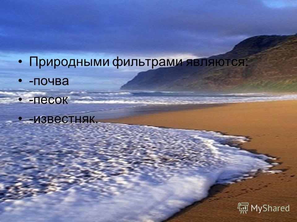 Природными фильтрами являются: -почва -песок -известняк.