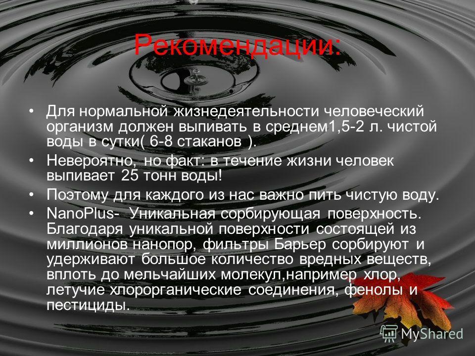 Рекомендации: Для нормальной жизнедеятельности человеческий организм должен выпивать в среднем1,5-2 л. чистой воды в сутки( 6-8 стаканов ). Невероятно, но факт: в течение жизни человек выпивает 25 тонн воды! Поэтому для каждого из нас важно пить чист
