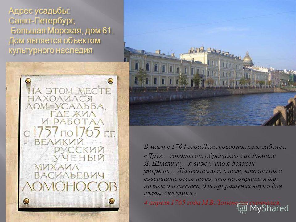 Адрес усадьбы : Санкт - Петербург, Большая Морская, дом 61. Дом является объектом культурного наследия В марте 1764 года Ломоносов тяжело заболел. « Друг, – говорил он, обращаясь к академику Я. Штелину, – я вижу, что я должен умереть … Жалею только о