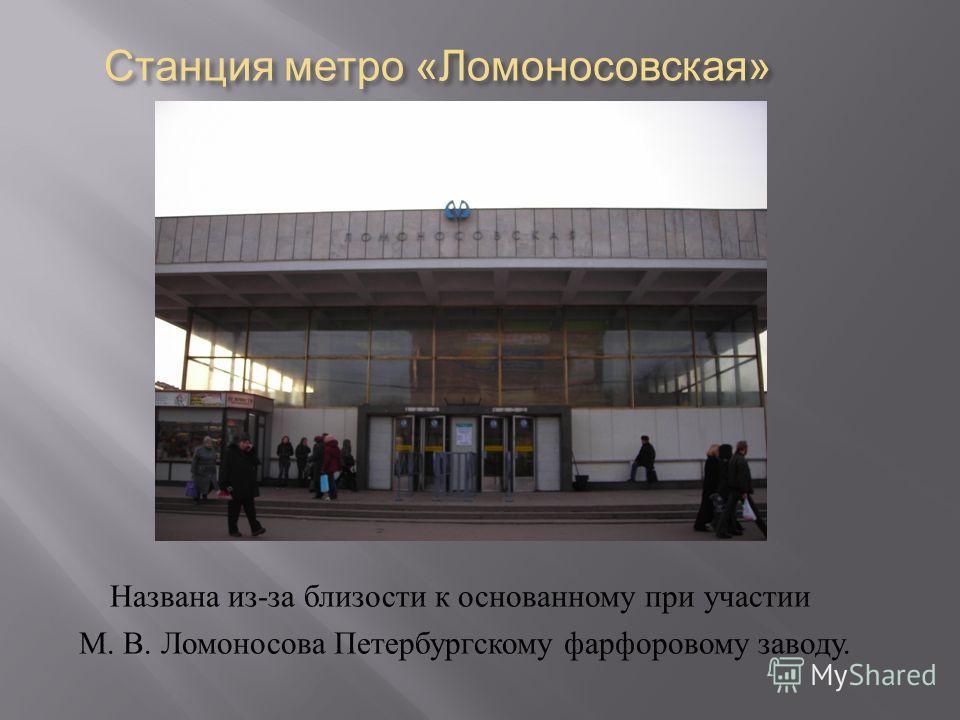 Станция метро « Ломоносовская » Названа из - за близости к основанному при участии М. В. Ломоносова Петербургскому фарфоровому заводу.