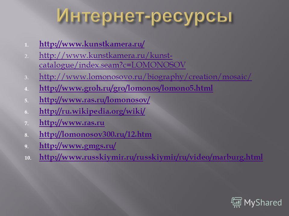 1. http://www.kunstkamera.ru/ http://www.kunstkamera.ru/ 2. http://www.kunstkamera.ru/kunst- catalogue/index.seam?c=LOMONOSOV http://www.kunstkamera.ru/kunst- catalogue/index.seam?c=LOMONOSOV 3. http://www.lomonosovo.ru/biography/creation/mosaic/ htt