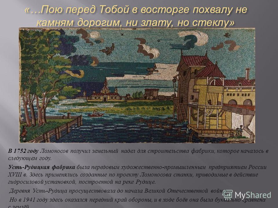 «… Пою перед Тобой в восторге похвалу не камням дорогим, ни злату, но стеклу » В 1752 году Ломоносов получил земельный надел для строительства фабрики, которое началось в следующем году. Усть - Рудицкая фабрика была передовым художественно - промышле