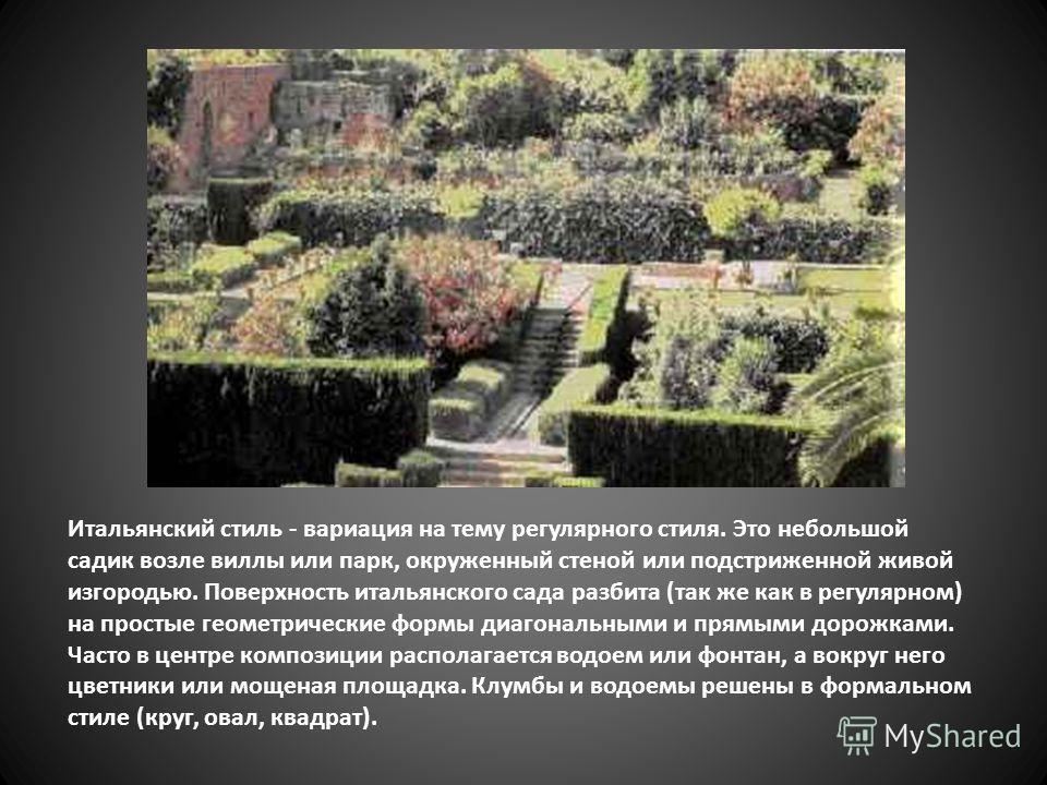 Итальянский стиль - вариация на тему регулярного стиля. Это небольшой садик возле виллы или парк, окруженный стеной или подстриженной живой изгородью. Поверхность итальянского сада разбита (так же как в регулярном) на простые геометрические формы диа