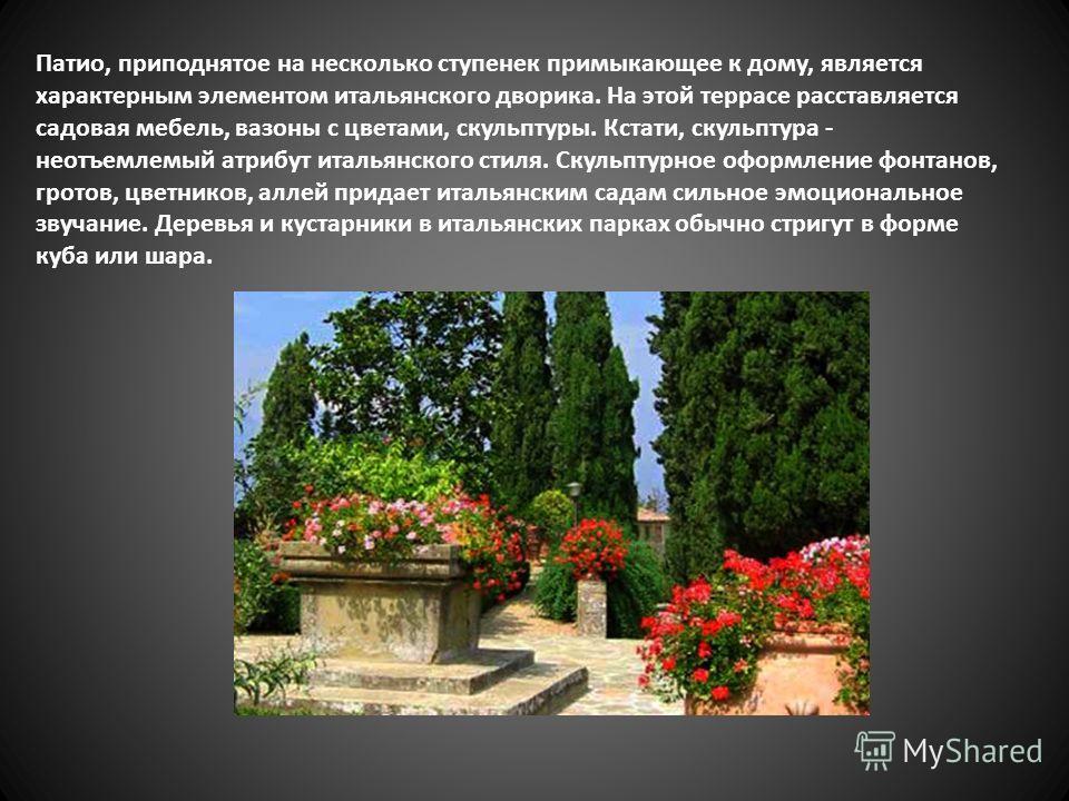 Патио, приподнятое на несколько ступенек примыкающее к дому, является характерным элементом итальянского дворика. На этой террасе расставляется садовая мебель, вазоны с цветами, скульптуры. Кстати, скульптура - неотъемлемый атрибут итальянского стиля