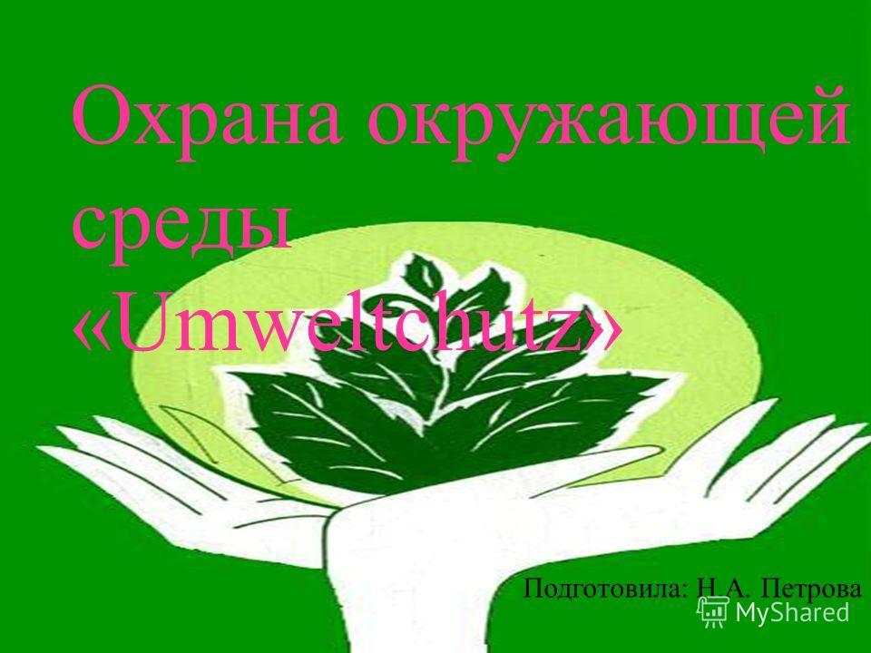 Охрана окружающей среды «Umweltchutz» Подготовила: Н.А. Петрова Охрана окружающей среды «Umweltchutz» Подготовила: Н.А. Петрова
