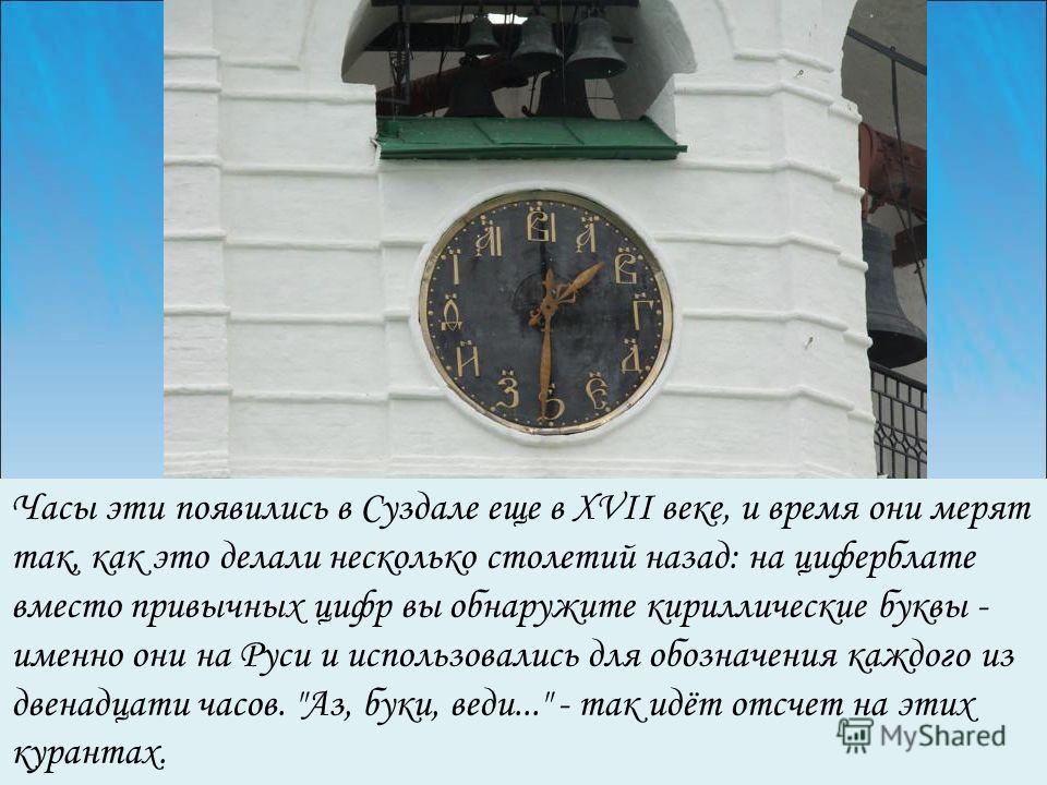 Часы эти появились в Суздале еще в XVII веке, и время они мерят так, как это делали несколько столетий назад: на циферблате вместо привычных цифр вы обнаружите кириллические буквы - именно они на Руси и использовались для обозначения каждого из двена
