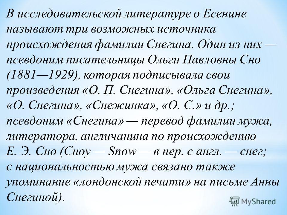В исследовательской литературе о Есенине называют три возможных источника происхождения фамилии Снегина. Один из них псевдоним писательницы Ольги Павловны Сно (18811929), которая подписывала свои произведения «О. П. Снегина», «Ольга Снегина», «О. Сне