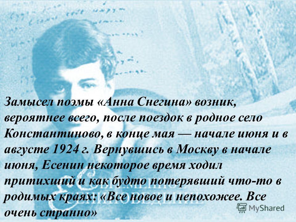 Замысел поэмы «Анна Снегина» возник, вероятнее всего, после поездок в родное село Константиново, в конце мая начале июня и в августе 1924 г. Вернувшись в Москву в начале июня, Есенин некоторое время ходил притихший и как будто потерявший что-то в род