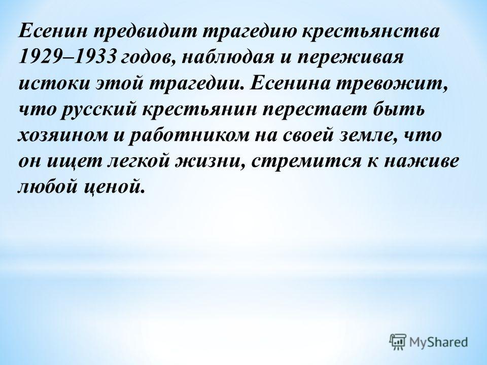 Есенин предвидит трагедию крестьянства 1929–1933 годов, наблюдая и переживая истоки этой трагедии. Есенина тревожит, что русский крестьянин перестает быть хозяином и работником на своей земле, что он ищет легкой жизни, стремится к наживе любой ценой.