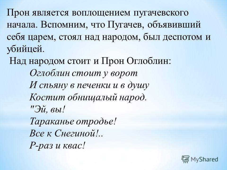 Прон является воплощением пугачевского начала. Вспомним, что Пугачев, объявивший себя царем, стоял над народом, был деспотом и убийцей. Над народом стоит и Прон Оглоблин: Оглоблин стоит у ворот И спьяну в печенки и в душу Костит обнищалый народ.