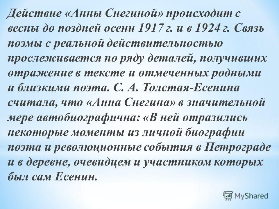 Действие «Анны Снегиной» происходит с весны до поздней осени 1917 г. и в 1924 г. Связь поэмы с реальной действительностью прослеживается по ряду деталей, получивших отражение в тексте и отмеченных родными и близкими поэта. С. А. Толстая-Есенина счита
