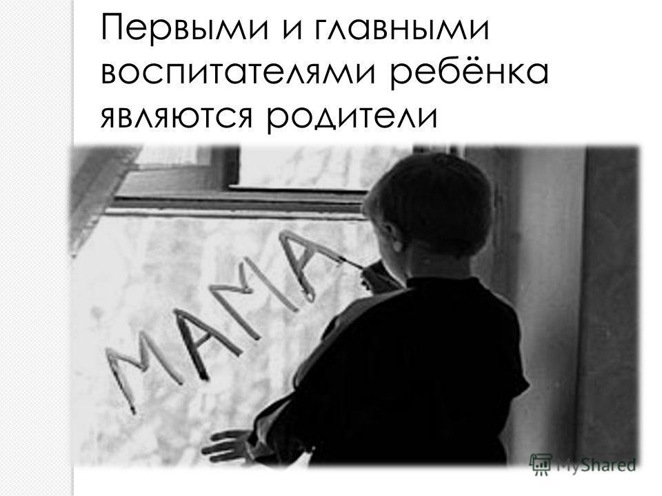 Первыми и главными воспитателями ребёнка являются родители