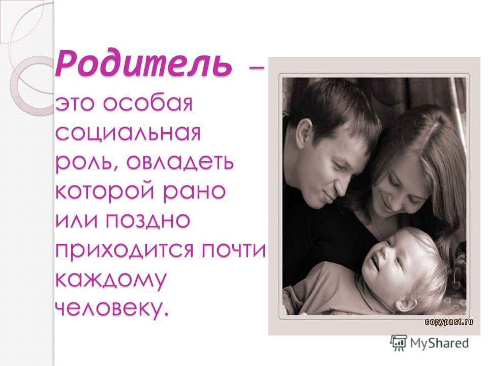 Родитель – это особая социальная роль, овладеть которой рано или поздно приходится почти каждому человеку.
