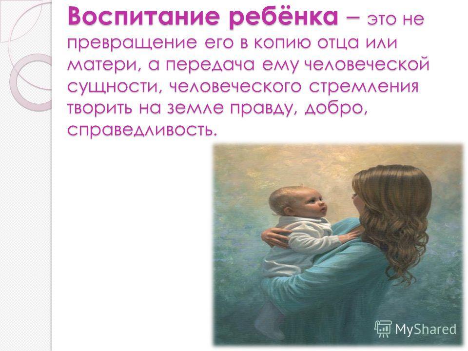Воспитание ребёнка – это не превращение его в копию отца или матери, а передача ему человеческой сущности, человеческого стремления творить на земле правду, добро, справедливость.