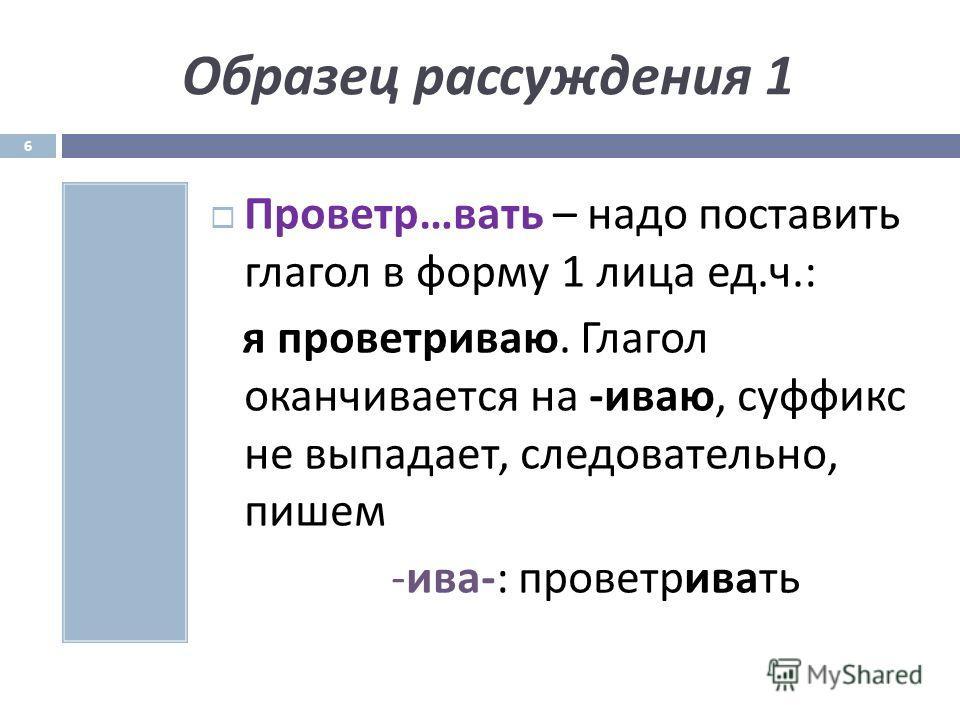 Образец рассуждения 1 Проветр … вать – надо поставить глагол в форму 1 лица ед. ч.: я проветриваю. Глагол оканчивается на - иваю, суффикс не выпадает, следовательно, пишем - ива -: проветривать 6