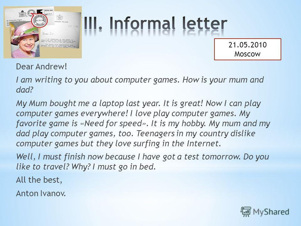 Dear Andrew! I am writing to you about computer games. How is your mum and dad? My Mum bought me a laptop last year. It is great! Now I can play computer games everywhere! I love play computer games. My favorite game is «Need for speed». It is my hob