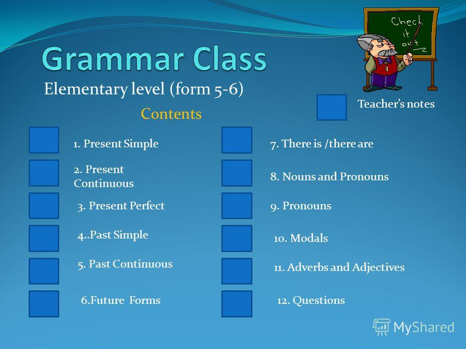 Elementary level (form 5-6) Contents Teachers notes 1. Present Simple 2. Present Continuous 3. Present Perfect 4..Past Simple 5. Past Continuous 6.Future Forms 7. There is /there are 8. Nouns and Pronouns 10. Modals 11. Adverbs and Adjectives 9. Pron