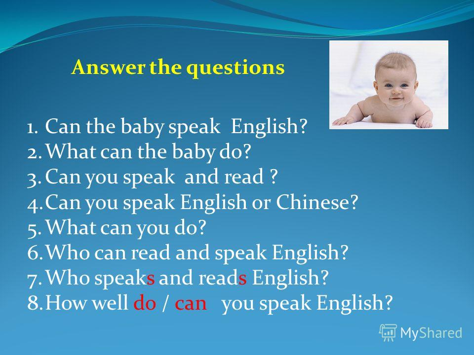 1.Can the baby speak English? 2.What can the baby do? 3.Can you speak and read ? 4.Can you speak English or Chinese? 5.What can you do? 6.Who can read and speak English? 7.Who speaks and reads English? 8.How well do / can you speak English?