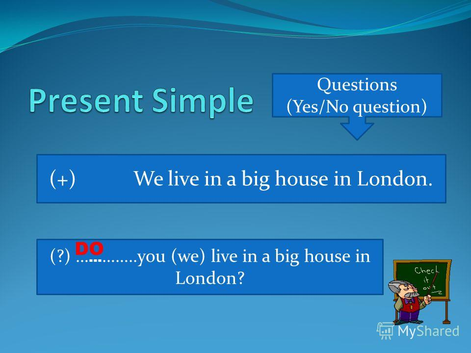 Questions (Yes/No question) (+) We live in a big house in London. (?) … … ……..you (we) live in a big house in London? DO