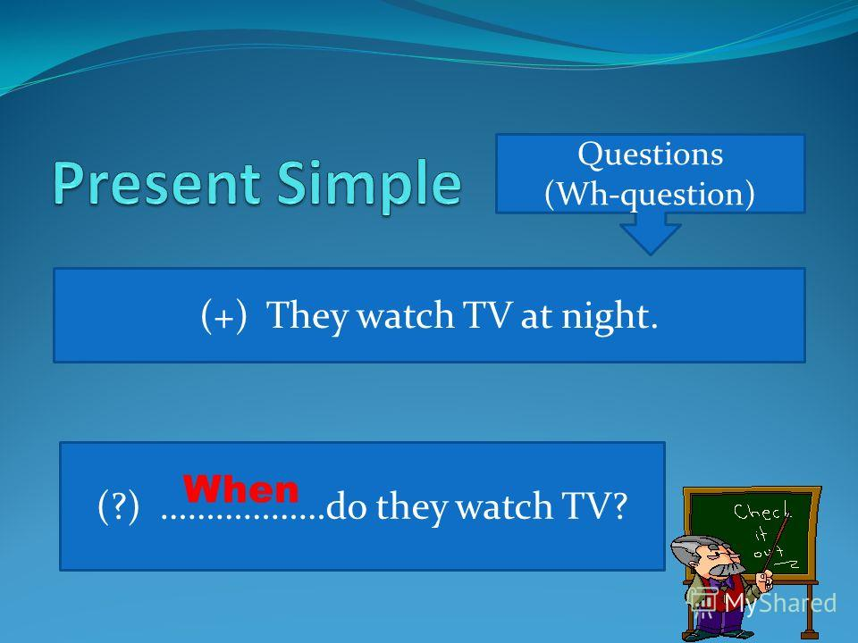 Questions (Wh-question) (+) They watch TV at night. (?) ………………do they watch TV? When