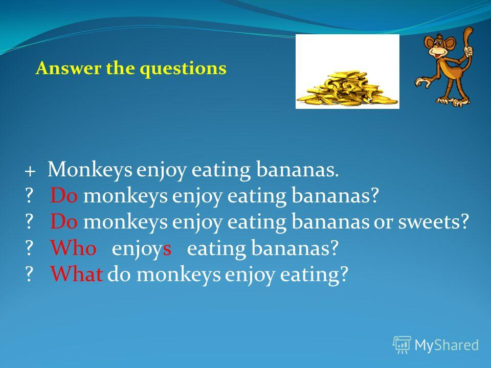 + Monkeys enjoy eating bananas. ? Do monkeys enjoy eating bananas? ? Do monkeys enjoy eating bananas or sweets? ? Who enjoys eating bananas? ? What do monkeys enjoy eating? Answer the questions