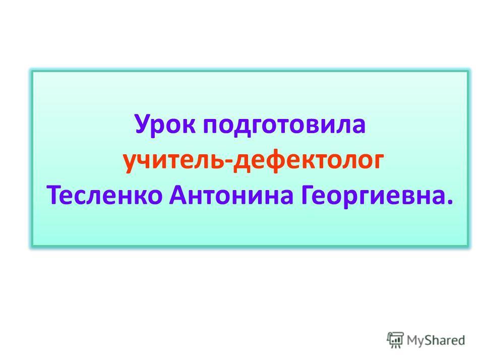 Урок подготовила учитель-дефектолог Тесленко Антонина Георгиевна.