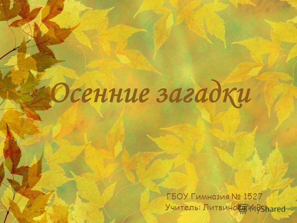 Осенние загадки ГБОУ Гимназия 1527 Учитель: Литвинова И.В.