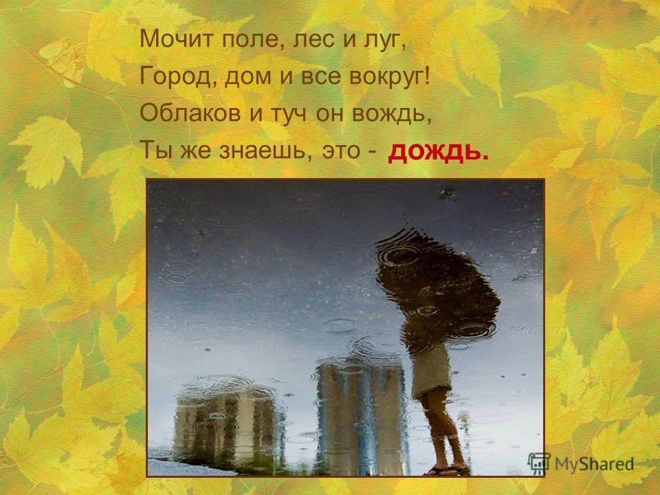 Мочит поле, лес и луг, Город, дом и все вокруг! Облаков и туч он вождь, Ты же знаешь, это - дождь.