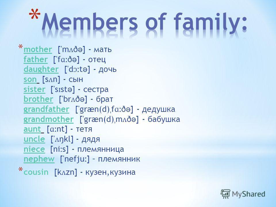 * mother ['m ʌ ð ə ] - мать father ['f ɑː ð ə ] - отец daughter ['d ɔː t ə ] - дочь son [s ʌ n] - сын sister ['s ɪ st ə ] - сестра brother ['br ʌ ð ə ] - брат grandfather ['græn(d) ˌ f ɑː ð ə ] - дедушка grandmother ['græn(d) ˌ m ʌ ð ə ] - бабушка au