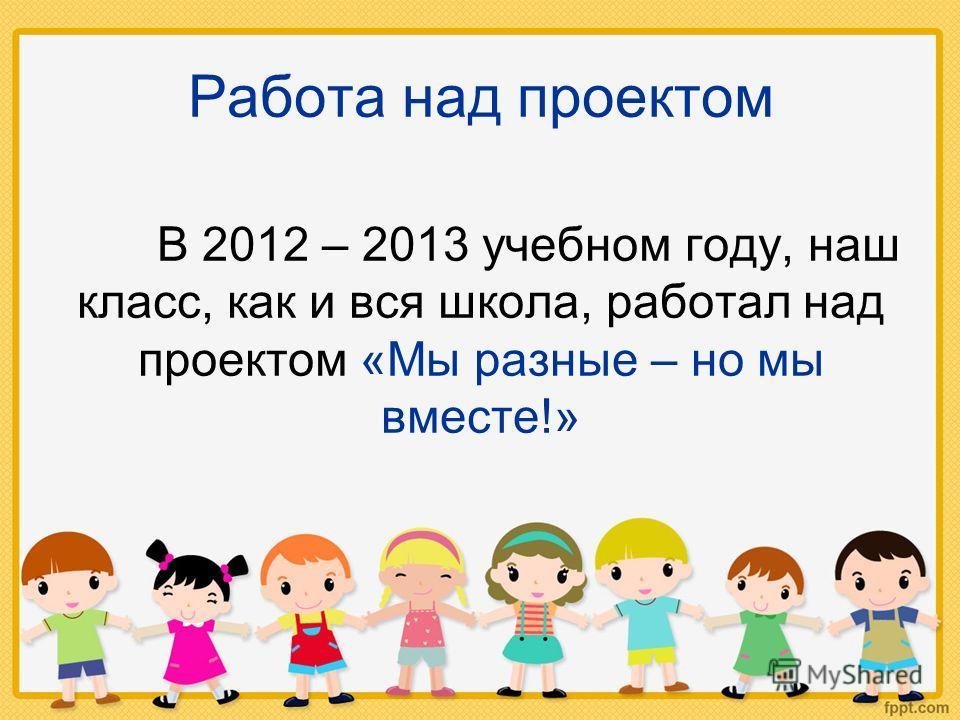 Работа над проектом В 2012 – 2013 учебном году, наш класс, как и вся школа, работал над проектом «Мы разные – но мы вместе!»