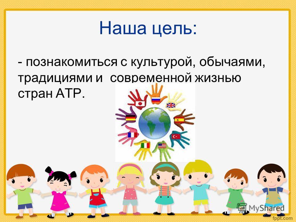 Наша цель: - познакомиться с культурой, обычаями, традициями и современной жизнью стран АТР.