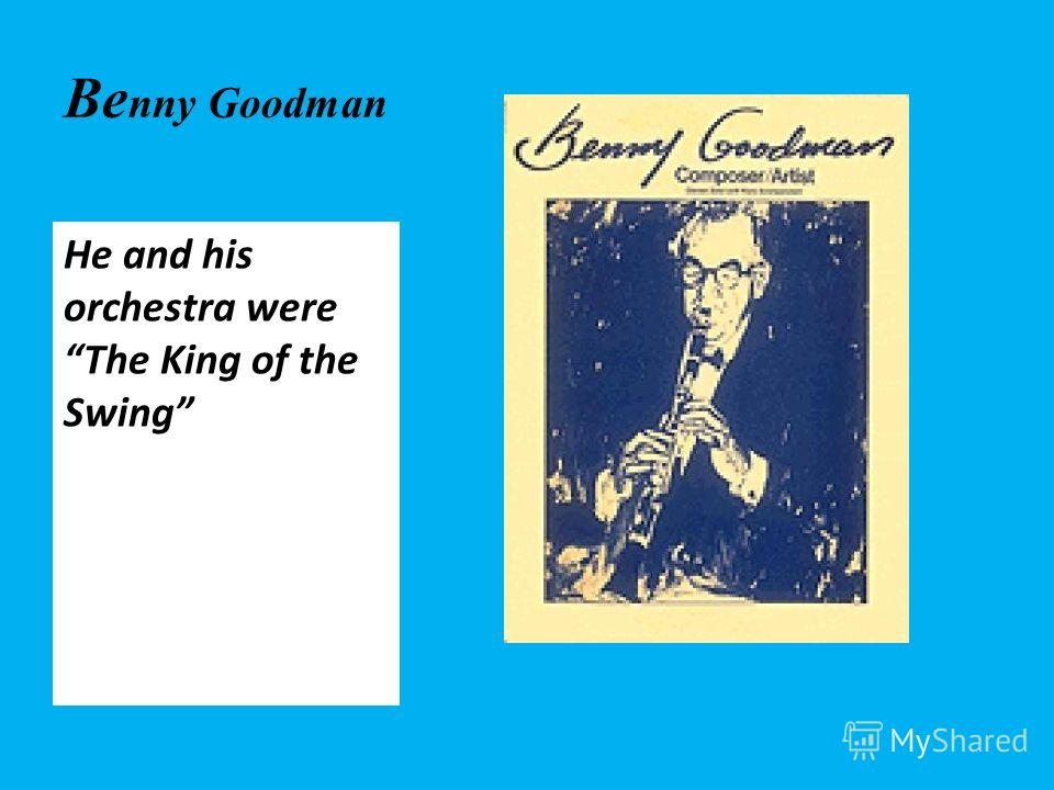 Be nny Goodman He and his orchestra were The King of the Swing