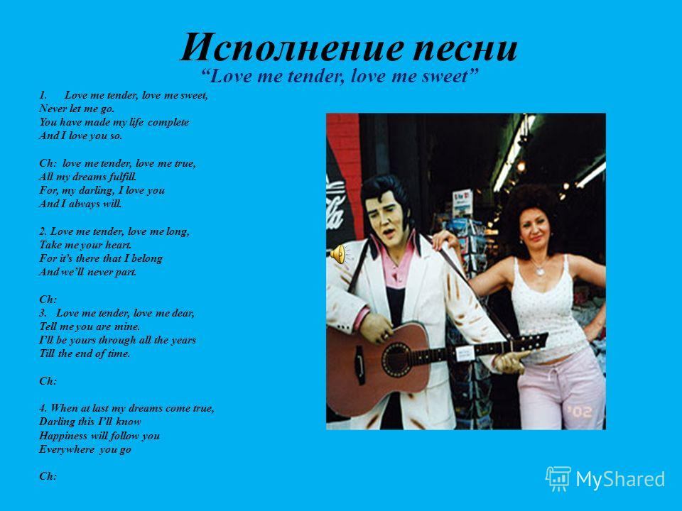 Исполнение песни Love me tender, love me sweet 1.Love me tender, love me sweet, Never let me go. You have made my life complete And I love you so. Ch: love me tender, love me true, All my dreams fulfill. For, my darling, I love you And I always will.