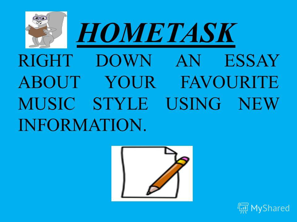 HOMETASK RIGHT DOWN AN ESSAY ABOUT YOUR FAVOURITE MUSIC STYLE USING NEW INFORMATION.